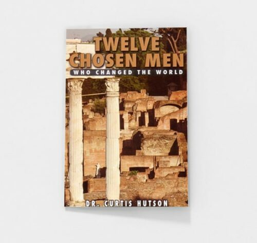 Twelve Chosen Men Who Changed the World by Curtis Hutson